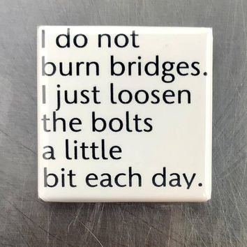 I Do Not Burn Bridges, I Just Loose The Bolts a Little Each Day Magnet