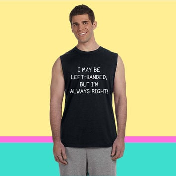 I May Be Left-Handed, But I'm Always Right! Sleeveless T-shirt