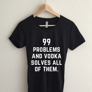 99 Problems and Vodka Solves All of Them Women's T-Shirt