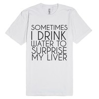 sometimes i drink water to surprise my liver-Unisex White T-Shirt