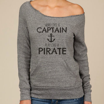 Work Like A Captain, Play Like A Pirate -- design on Wide neck fleece sweatshirt. Sizes S-XL.