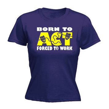 123t USA Women's Born To Act Forced To Work Funny T-Shirt