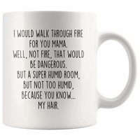 The excellent I Would Walk Through Fire For You Mama Coffee Mug Funny Gift