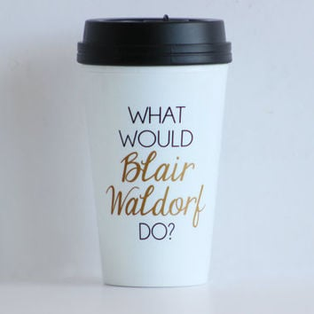 The ORIGINAL - What Would Blair Waldorf Do / black and gold travel coffee mug - gossip girl quote - inspirational mug - gift - chuck bass