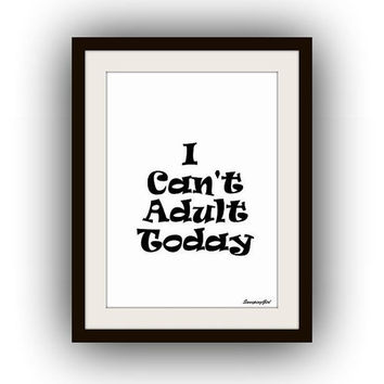 I can't adult today, Printable Wall Art, home decor, room decal, Inspirational Quote decals, black and white print, poster minimalist type
