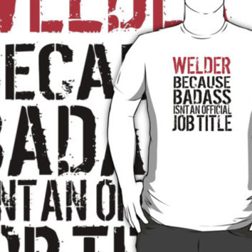 Funny 'Welder Because Badass Isn't an official Job Title' T-Shirt