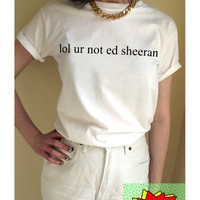 lol ur not ed sheeran T Shirt Unisex White Black Grey S M L XL Tumblr Instagram Blogger