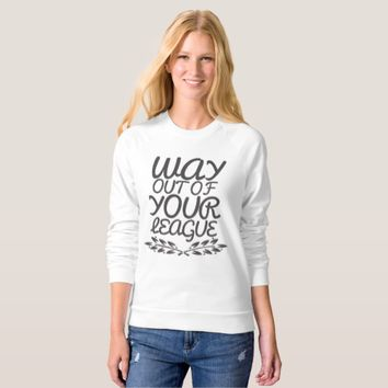Way Out of Your League Sweatshirt