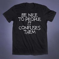 Be Nice To People It Confuses Them Slogan Tee Anti Social Funny Sarcastic Grunge Alternative Clothing Tumblr T-shirt