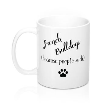 Funny French Bulldogs Because People Suck Mugs