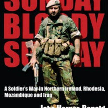 Sunday, Bloody Sunday: A Soldier's War in Northern Ireland, Rhodesia, Mozambique and Iraq - Jake Harper Ronald as told to Greg Budd