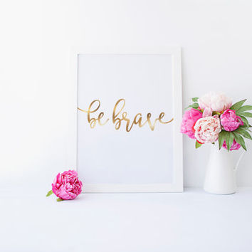 Be Brave Gold Quote, Printable Wall Art, Typography Wall Art, Faux Gold Foil, Digital Print, Home Decor, Inspirational Quote, Gold Wall Art