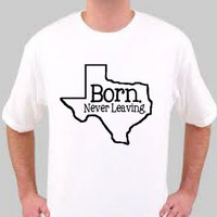 "Your State ""Born. Never Leaving."" Men's or Women's T-Shirt (Texas Pictured) Original Design."