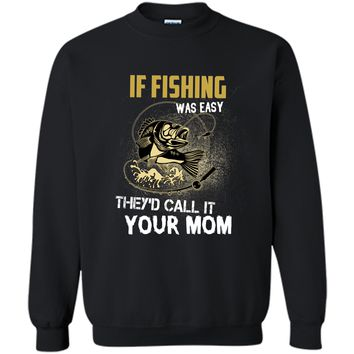 If fishing was easy theyd call it your mom fishing T-shirt Printed Crewneck Pullover Sweatshirt 8 oz