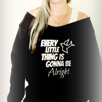 Every Little Thing Is Gonna Be Alright -- design on Wide neck fleece sweatshirt. Sizes S-XL.  Other colors available.