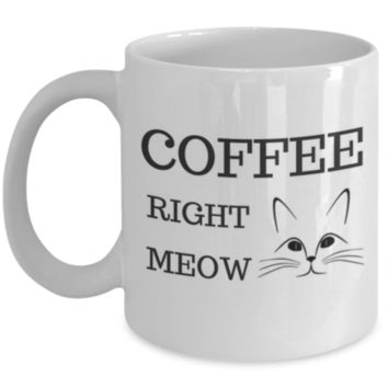 Cute Coffee Mug: Coffee Right Meow - Cat Lover Mug - Cat Owner Mug - Perfect Gift for Sibling, Parent, Relative, Best Friend, Coworker, Roommate