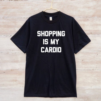 Shopping Is My Cardio Tshirt Funny Tshirt Quote Shirt Saying Shirt Tumblr Clothing Graphic Tee Shirt Unisex Tshirt Men Tshirt Women Shirt