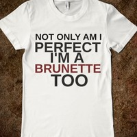 NOT ONLY AM I PERFECT I'M A BRUNETTE TOO