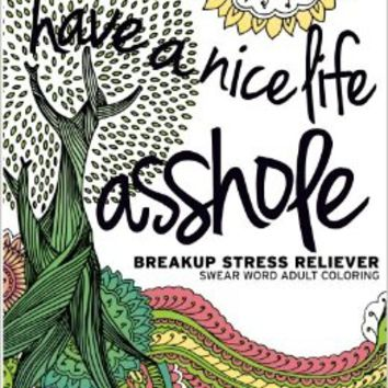 Have a Nice Life Asshole: Breakup Stress Reliever Adult Coloring Book