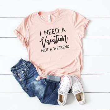 I Need a Vacation not a Weekend | Short Sleeve Graphic Tee