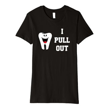 Funny Dentist T-Shirt I Pull Out Gift for Dental Hygienist