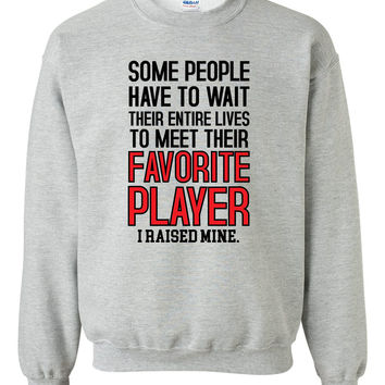 Some people have to wait their entire lives to meet their favorite player. I raised mine Crewneck Sweatshirt