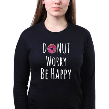 Don't Worry Be Happy Donut Food Pun Slogan Funny Doughnut Quote Baking Gift Tumblr Long Sleeve T-shirt