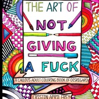 The Art of Not Giving a F*ck: A Callous Adult Coloring Book of Disregard