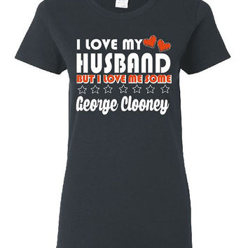 I Love My Husband But I Love Me Some George Clooney Ladies Style T Shirt Funny Anniversary Shirt Bday Gift Newlywed Wife Shirt Free Shipping