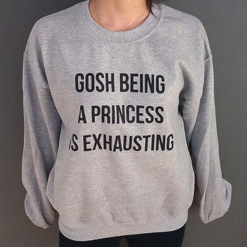 Gosh being a princess is exhausting  Unisex Sweatshirt  fashion Unisex Sweater for womens tumblr funny slogan