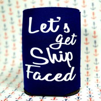 LET'S GET SHIP FACED Koozie / Coolie / Coozie / Cozy / Huggy