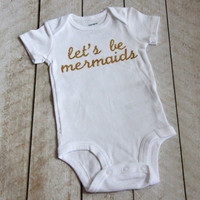 "Gold Glitter ""let's be mermaids"" Infant Bodysuit in White - Infant - Baby Gift - Baby Girl - Newborn Photos - Going Home Outfit"
