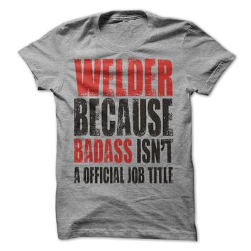 Welder Because Badass Isn't a Official Job Title T-Shirt Tee.