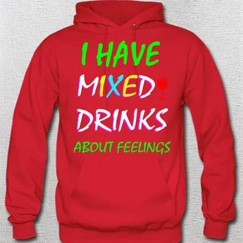 I Have Mixed Drinks About Feelings Hoodie Womans Mens Unisex Drinking Funny Tee Wine Margaritas Beer Partying Alcohol
