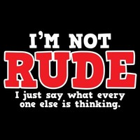 I'M NOT RUDE. I JUST SAY WHAT EVERY ONE ELSE IS THINKING