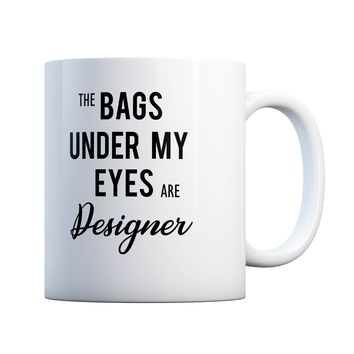 The Bags Under My Eyes are Designer 11 oz Coffee Mug Ceramic Coffee and Tea Cup