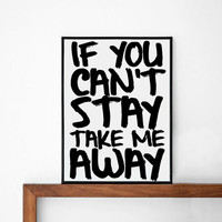 If you can't stay take me away quote poster print, Typography Posters, Home wall decor, Motto, Handwritten, Digital, Giclee, A3 poster