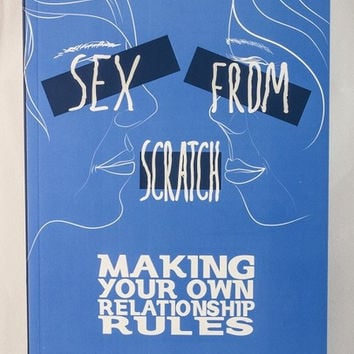 Sex From Scratch: Making Your Own Relationship Rules by Sarah Mirk