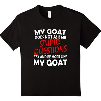 My Goat Does Not Ask Me Stupid Questions T-Shirt