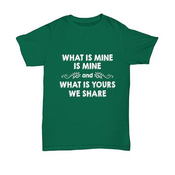 What Is Mine Is Mine And What Is Yours We Share Funny T-Shirt