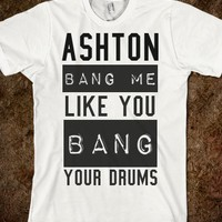 ashton bang me like you bang your drums
