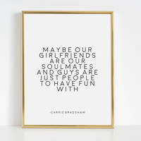 Maybe Our Girlfriends Are Our Soulmates, Sex And The City, Girls Room Decor,Girls Bedroom Decor,Quote Prints Carrie Bradshaw Quote Fashion