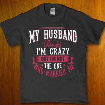 My husband thinks im crazy but im not the one who married him Womens t-shirt