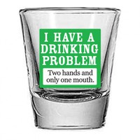 """I Have a Drinking Problem.."" Shot Glass Your favorite online gift shop!"