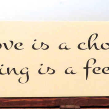 Love is a choice, liking is a feeling handmade wood sign