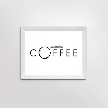 Coffee print, coffee stain, 'not without my coffee, modern wall art, wall decor for kitchen, coffee, simple, minimalistic print, love coffee