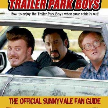 The Complete Trailer Park Boys: How to Enjoy the Trailer Park Boys When the Cable Is Out! The Official Sunnyvale Fan Guide