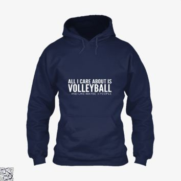 All I Care About Is Volleyball, Funny Hoodie