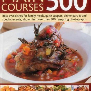 Main Courses 500: Best-ever Dishes for Family Meals, Quick Suppers, Dinner Parties and Special Events, Shown in More Than 500 Tempting Photographs