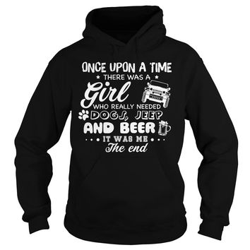 Once upon a time there was a girl who really needed dogs jeep and beer it was me the end shirt Hoodie